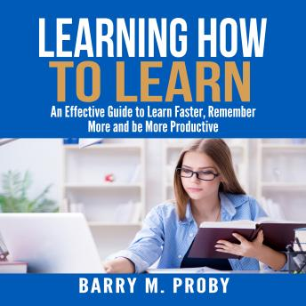 Learning How To Learn: An Effective Guide to Learn Faster, Remember More and be More Productive