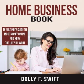 Download Home Business Book: The Ultimate Guide To Make Money Online and Have the Life You Want by Dolly F. Swift