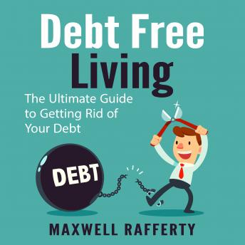 Download Debt Free Living: The Ultimate Guide to Getting Rid of Your Debt by Maxwell Rafferty