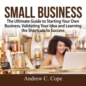 Download Small Business: The Ultimate Guide to Starting Your Own Business, Validating Your Idea and Learning the Shortcuts to Success by Andrew C. Cope