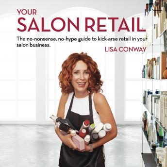 Your Salon Retail - The no-nonsense, no-hype guide to kick-arse retail in your salon business, Lisa Conway