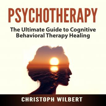 Psychotherapy: The Ultimate Guide to Cognitive Behavioral Therapy Healing