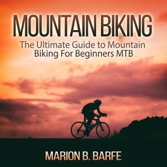 Download Mountain Biking: The Ultimate Guide to Mountain Biking For Beginners MTB by Marion B. Barfe