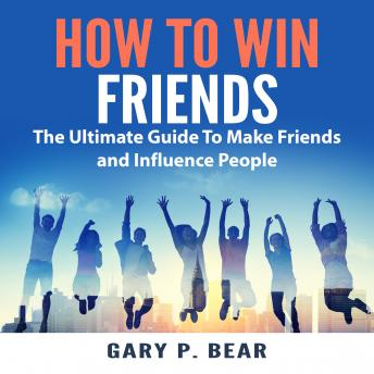 How to Win Friends: The Ultimate Guide To Make Friends and Influence People