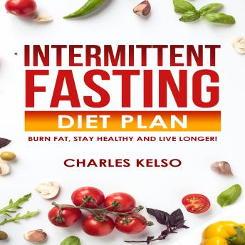 Download Intermittent Fasting Diet Plan: Burn Fat, Stay Healthy and Live Longer! by Charles Kelso