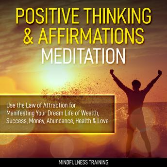 Positive Thinking & Affirmations Meditation: Use the Law of Attraction for Manifesting Your Dream Life of Wealth, Success, Money, Abundance, Health & Love (Self Hypnosis, Affirmations, Guided Imagery