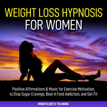 Weight Loss Hypnosis for Women: Positive Affirmations & Music for Exercise Motivation, to Stop Sugar Cravings, Beat A Food Addiction, and Get Fit (Law of Attraction & Weight Loss Affirmations Guided M