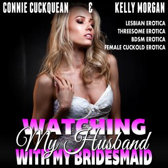 Watching My Husband With My Own Bridesmaid! : Cuckqueans 6 (Lesbian Erotica Threesome Erotica BDSM Erotica Female Cuckold Erotica)