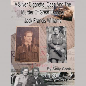 Silver Cigarette Case and The Murder of Great Escaper Jack Francis Williams, Sally Cook