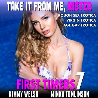 Take It From Me, Mister : First Timers 7 (Rough Sex Erotica Virgin Erotica Age Gap Erotica), Kimmy Welsh