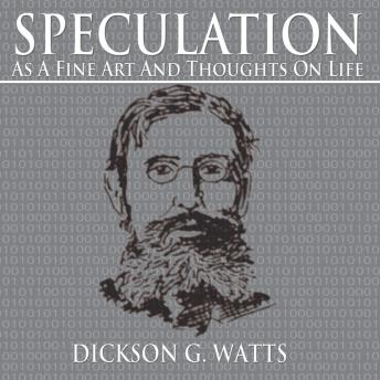 Speculation as a Fine Art and Thoughts on Life, Dickson G. Watts