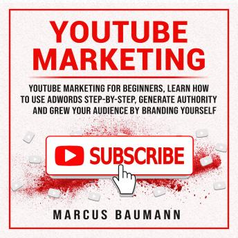 Download Youtube Marketing: Youtube Marketing For Beginners, Learn How To Use Adwords Step By Step, Generate Authority And Grow Your Audience By Branding Yourself by Marcus Baumann
