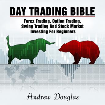 Download Day Trading Bible: Forex Trading, Option Trading, Swing Trading And Stock Market Investing For Beginners by Andrew Douglas