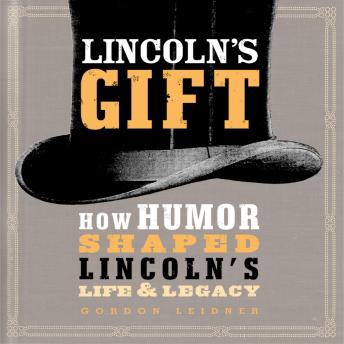 Lincoln's Gift: How Humor Shaped Lincoln's Life and Legacy, Gordon Leidner