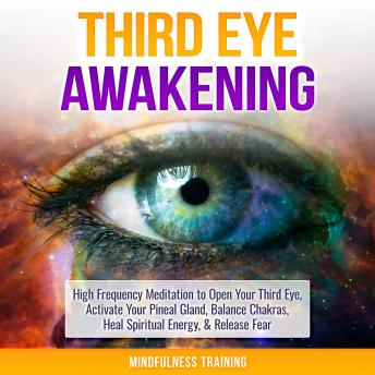 Third Eye Awakening: High Frequency Meditation to Open Your Third Eye, Activate Your Pineal Gland, Balance Chakras, Heal Spiritual Energy, & Release Fear (Chakra Meditation, Self-Hypnosis, & Spiritual