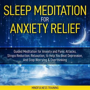 Sleep Meditation for Anxiety Relief: Guided Meditation for Anxiety and Panic Attacks, Stress Reduction, Relaxation, to Help You Beat Depression, And Stop Worrying & Overthinking (Affirmations, Self Hy