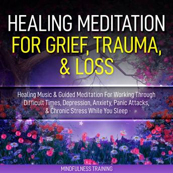 Healing Meditation for Grief, Trauma, & Loss: Healing Music & Guided Meditation For Working Through Difficult Times, Depression, Anxiety, Panic Attacks, & Chronic Stress While You Sleep (Self Hypnosis
