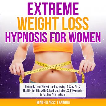 Extreme Weight Loss Hypnosis for Women: Naturally Lose Weight, Look Amazing, & Stay Fit & Healthy for Life with Guided Meditation, Self-Hypnosis & Positive Affirmations (Law of Attraction & Weight Los
