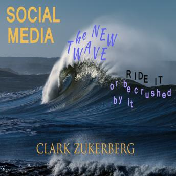 Social Media - The New Wave - Ride it -or be crushed by it, Clark Zukerberg