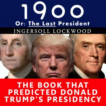 1900, Or: The Last President - The Book That Predicted Donald Trump's Presidency