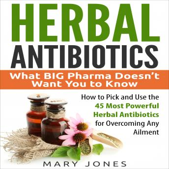Herbal Antibiotics: What BIG Pharma Doesn't Want You to Know - How to Pick and Use the 45 Most Powerful Herbal Antibiotics for Overcoming Any Ailment