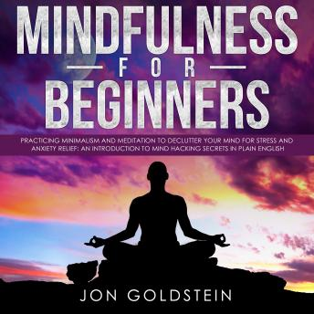 Mindfulness for Beginners: Practicing Minimalism and Meditation to Declutter Your Mind for Stress and Anxiety Relief: An Introduction to Mind Hacking Secrets in Plain English