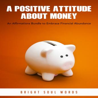 A Positive Attitude about Money: An Affirmations Bundle to Embrace Financial Abundance