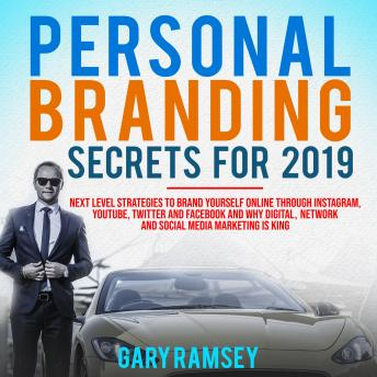 Personal Branding Secrets For 2019: Next Level Strategies to Brand Yourself Online through Instagram, YouTube, Twitter, and Facebook And Why Digital, Network, and Social Media Marketing is King, Gary Ramsey