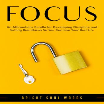 Focus: An Affirmations Bundle for Developing Discipline and Setting Boundaries So You Can Live Your Best Life