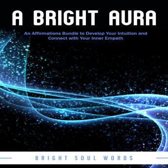 A Bright Aura: An Affirmations Bundle to Develop Your Intuition and Connect with Your Inner Empath
