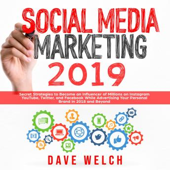 Download Social Media Marketing 2019: Secret Strategies to Become an Influencer of Millions on Instagram, YouTube, Twitter, and Facebook While Advertising Your Personal Brand in 2018 and Beyond by Dave Welch