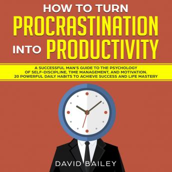 How to Turn Procrastination into Productivity: A Successful Man's Guide to the Psychology of Self-Discipline, Time Management, and Motivation + 20 Powerful Daily Habits to Achieve Success and Mastery, David Bailey