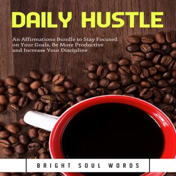 Daily Hustle: An Affirmations Bundle to Stay Focused on Your Goals, Be More Productive and Increase Your Discipline