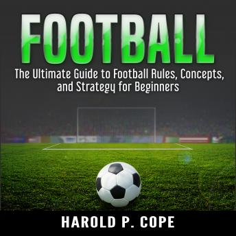 Ultimate Guide to Football Rules, Concepts, and Strategy for Beginners, Harold P. Cope