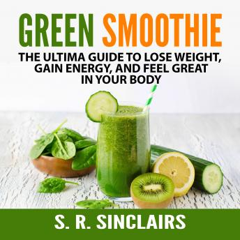 Green Smoothie: The Ultima Guide to Lose Weight, Gain Energy, and Feel Great in Your Body, S. R. Sinclairs