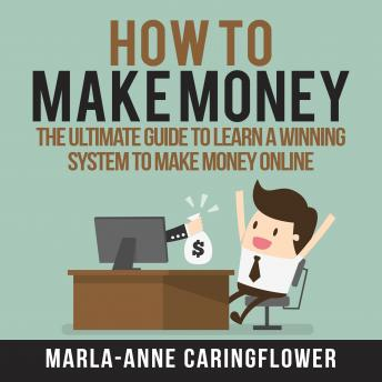 How to Make Money: The Ultimate Guide to Learn A Winning System to Make Money Online