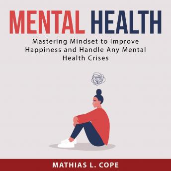 Mental Health: Mastering Mindset to Improve Happiness and Any Handle Mental Health Crises, Mathias L. Cope