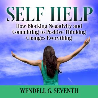 Self Help: How Blocking Negativity and Committing to Positive Thinking Changes Everything