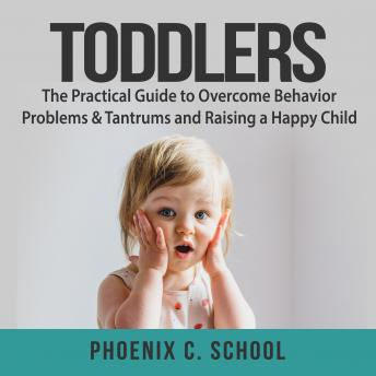 Toddlers: The Practical Guide to Overcome Behavior Problems & Tantrums and Raising a Happy Child, Phoenix C. School