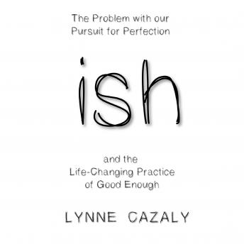 ish: The Problem with our Pursuit for Perfection and the Life-Changing Practice of Good Enough., Lynne Cazaly
