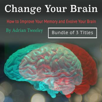 Change Your Brain: How to Improve Your Memory and Evolve Your Brain