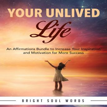 Download Your Unlived Life: An Affirmations Bundle to Increase Your Inspiration and Motivation for More Success by Bright Soul Words