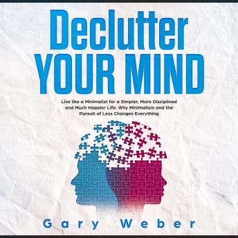 Declutter Your Mind: Live like a Minimalist for a Simpler, More Disciplined and Much Happier Life: Why Minimalism and the Pursuit of Less Changes Everything