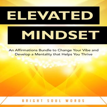 Download Elevated Mindset: An Affirmations Bundle to Change Your Vibe and Develop a Mentality that Helps You Thrive by Bright Soul Words