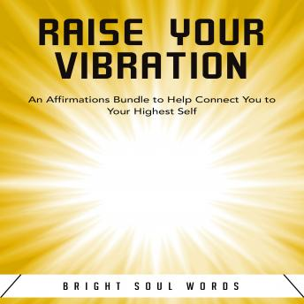 Download Raise Your Vibration: An Affirmations Bundle to Help Connect You to Your Highest Self by Bright Soul Words
