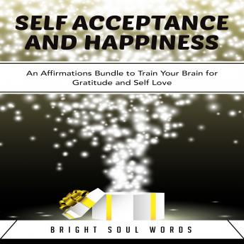 Download Self Acceptance and Happiness: An Affirmations Bundle to Train Your Brain for Gratitude and Self Love by Bright Soul Words