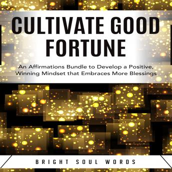 Download Cultivate Good Fortune: An Affirmations Bundle to Develop a Positive, Winning Mindset that Embraces More Blessings by Bright Soul Words
