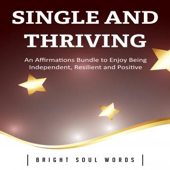 Download Single and Thriving: An Affirmations Bundle to Enjoy Being Independent, Resilient and Positive by Bright Soul Words