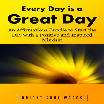 Download Every Day is a Great Day: An Affirmations Bundle to Start the Day with a Positive and Inspired Mindset by Bright Soul Words