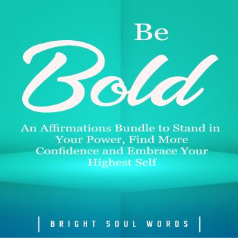 Download Be Bold: An Affirmations Bundle to Stand in Your Power, Find More Confidence and Embrace Your Highest Self by Bright Soul Words